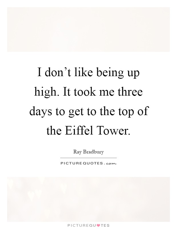 I don't like being up high. It took me three days to get to the top of the Eiffel Tower Picture Quote #1