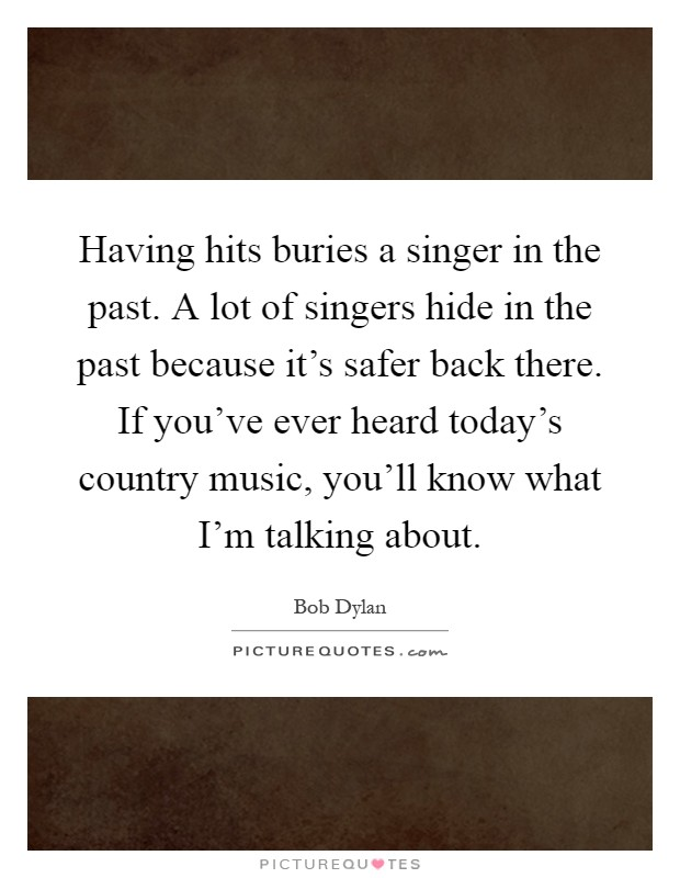 Having Hits Buries A Singer In The Past A Lot Of Singers Hide Picture Quotes