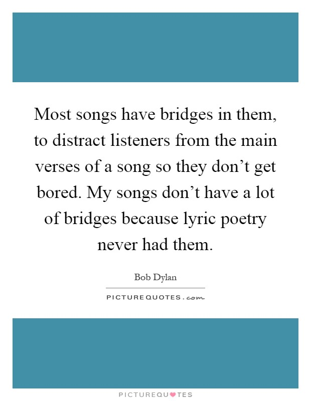 Most songs have bridges in them, to distract listeners from the main verses of a song so they don't get bored. My songs don't have a lot of bridges because lyric poetry never had them Picture Quote #1