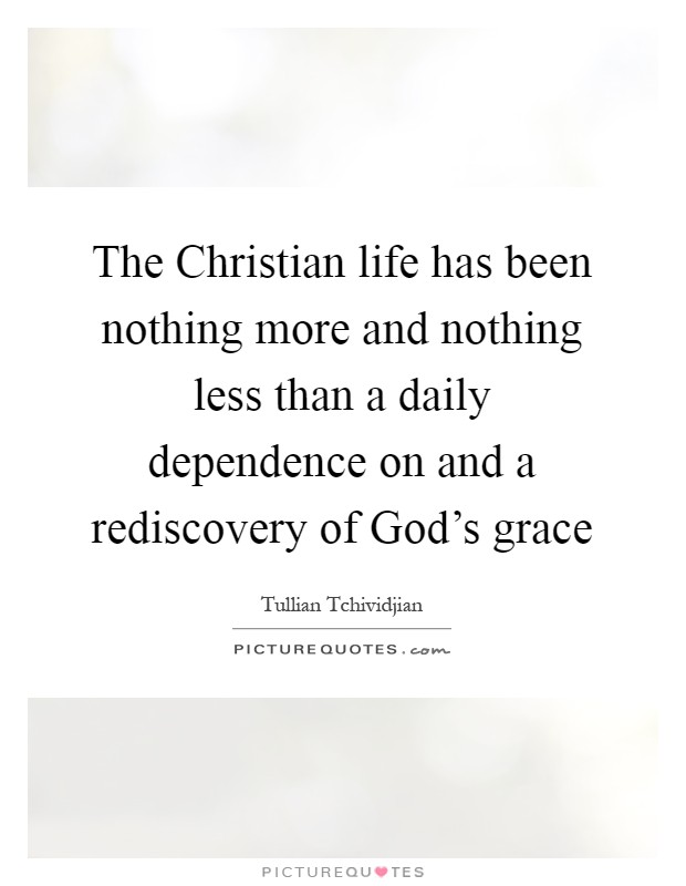 The Christian life has been nothing more and nothing less than a daily dependence on and a rediscovery of God's grace Picture Quote #1