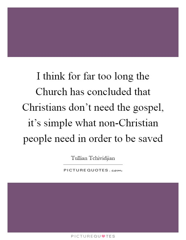 I think for far too long the Church has concluded that Christians don't need the gospel, it's simple what non-Christian people need in order to be saved Picture Quote #1