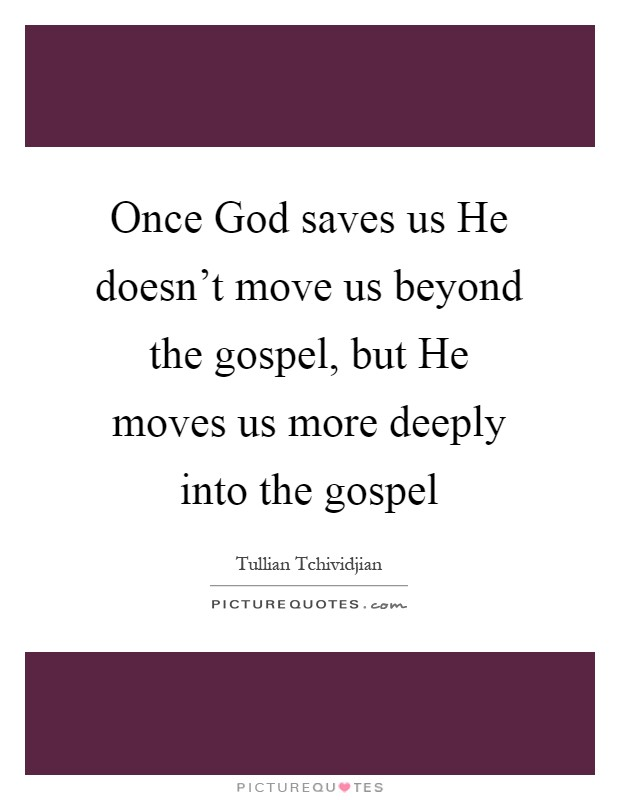 Once God saves us He doesn't move us beyond the gospel, but He moves us more deeply into the gospel Picture Quote #1