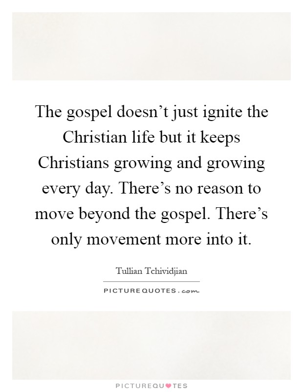 The gospel doesn't just ignite the Christian life but it keeps Christians growing and growing every day. There's no reason to move beyond the gospel. There's only movement more into it Picture Quote #1