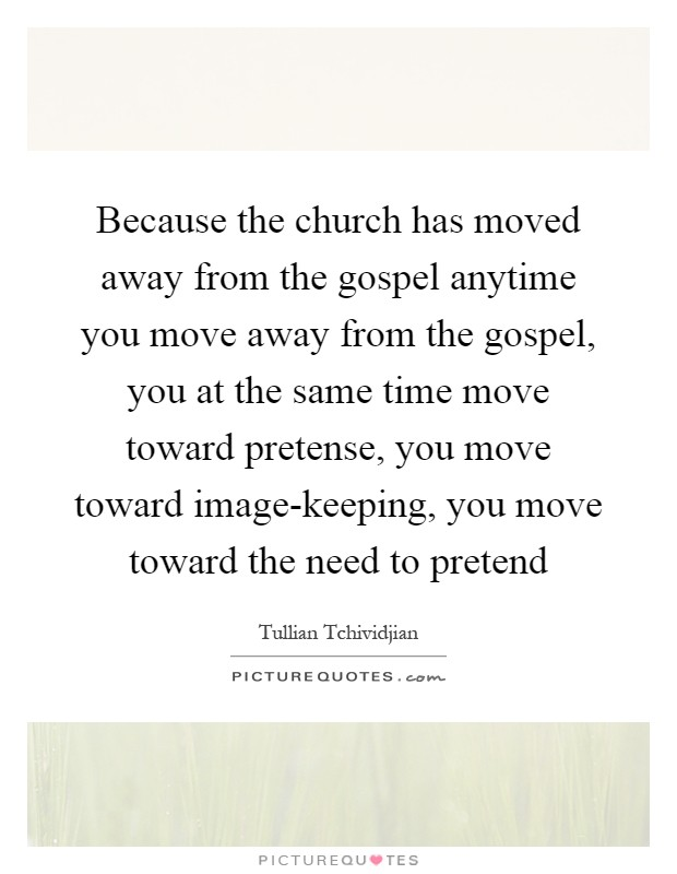 Because the church has moved away from the gospel anytime you move away from the gospel, you at the same time move toward pretense, you move toward image-keeping, you move toward the need to pretend Picture Quote #1
