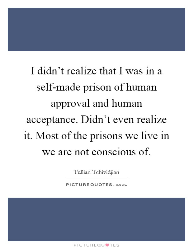 I didn't realize that I was in a self-made prison of human approval and human acceptance. Didn't even realize it. Most of the prisons we live in we are not conscious of Picture Quote #1