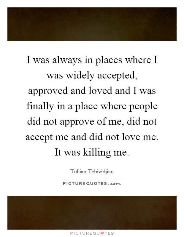 I was always in places where I was widely accepted, approved and loved and I was finally in a place where people did not approve of me, did not accept me and did not love me. It was killing me Picture Quote #1