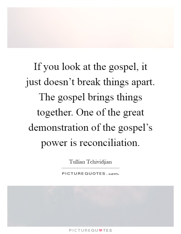If you look at the gospel, it just doesn't break things apart. The gospel brings things together. One of the great demonstration of the gospel's power is reconciliation Picture Quote #1