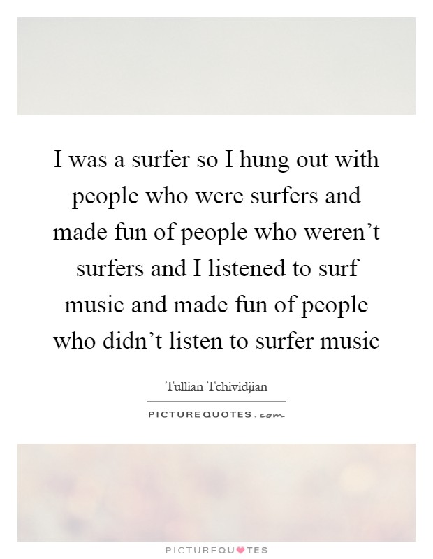I was a surfer so I hung out with people who were surfers and made fun of people who weren't surfers and I listened to surf music and made fun of people who didn't listen to surfer music Picture Quote #1
