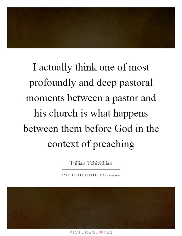 I actually think one of most profoundly and deep pastoral moments between a pastor and his church is what happens between them before God in the context of preaching Picture Quote #1