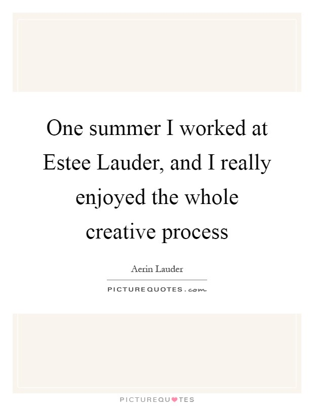 One summer I worked at Estee Lauder, and I really enjoyed the whole creative process Picture Quote #1