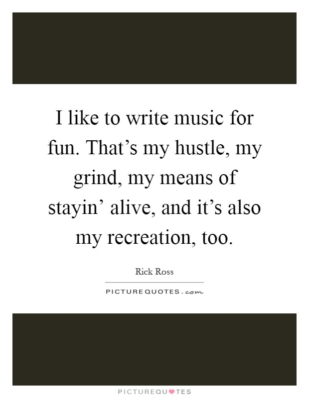 I like to write music for fun. That's my hustle, my grind, my means of stayin' alive, and it's also my recreation, too Picture Quote #1