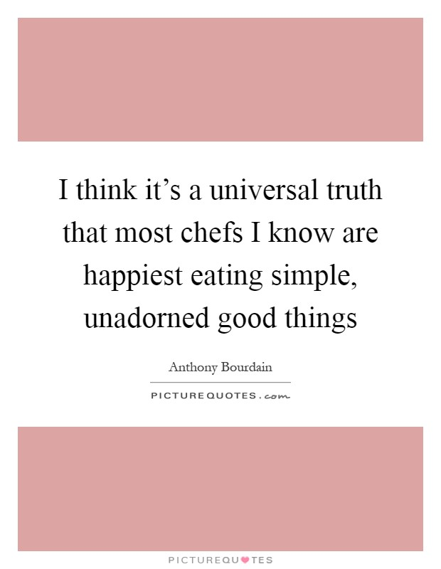 I think it's a universal truth that most chefs I know are happiest eating simple, unadorned good things Picture Quote #1