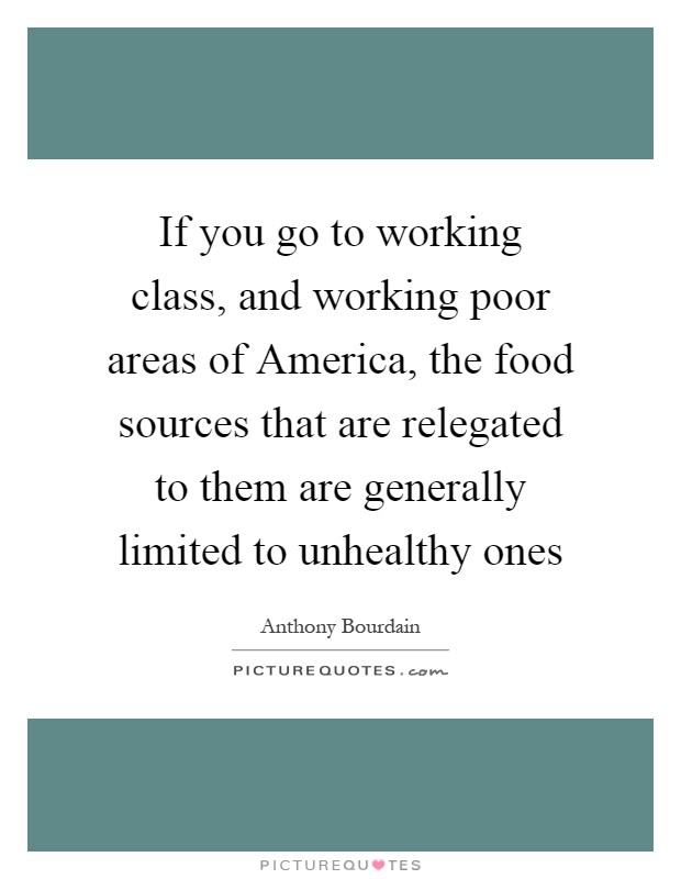 If you go to working class, and working poor areas of America, the food sources that are relegated to them are generally limited to unhealthy ones Picture Quote #1