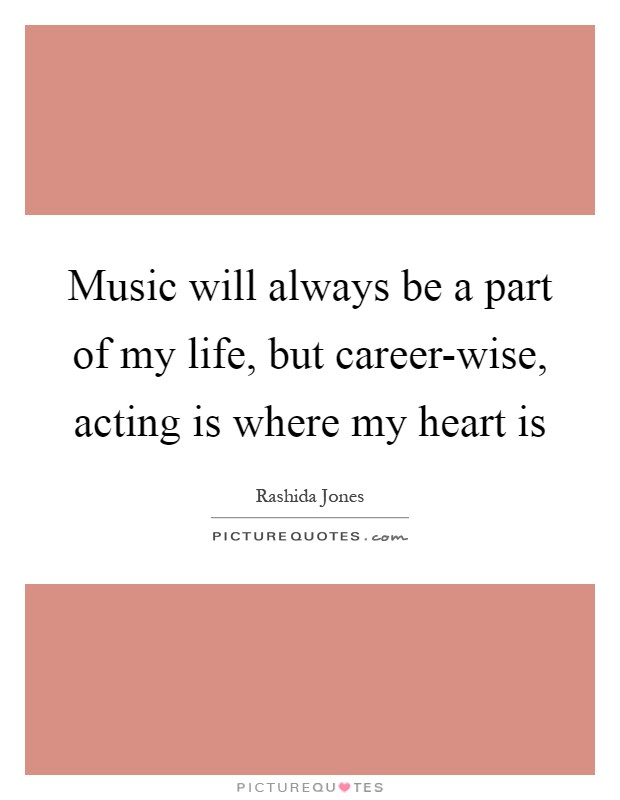 Music will always be a part of my life, but career-wise, acting is where my heart is Picture Quote #1