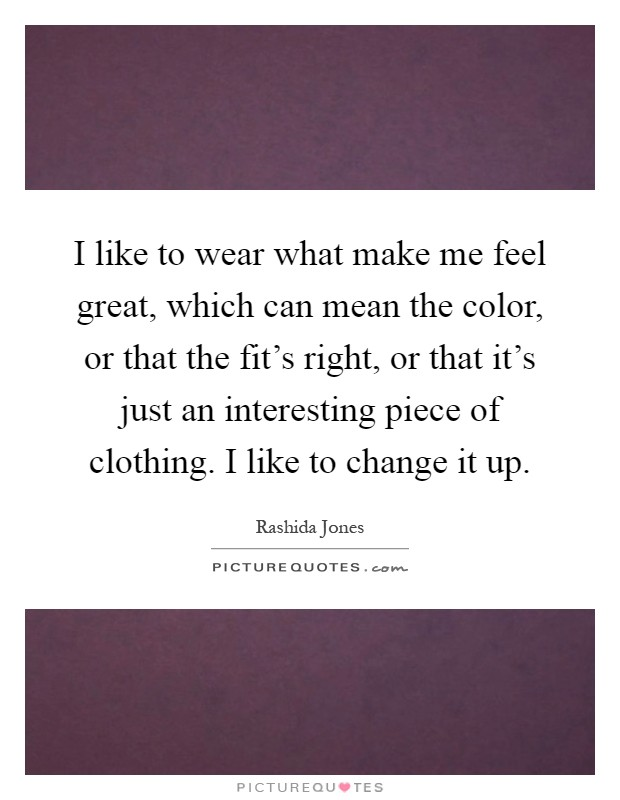 I like to wear what make me feel great, which can mean the color, or that the fit's right, or that it's just an interesting piece of clothing. I like to change it up Picture Quote #1