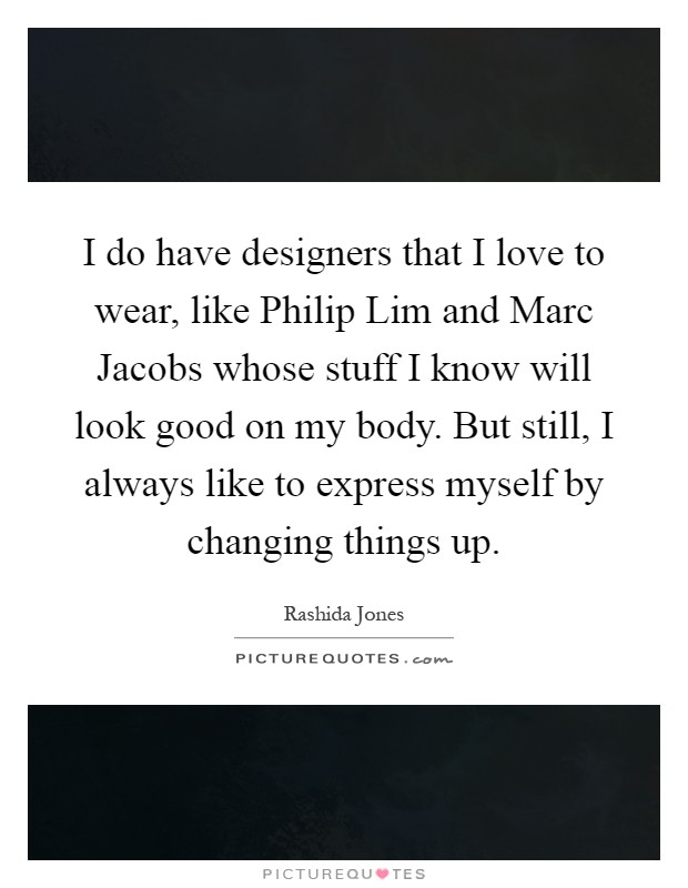 I do have designers that I love to wear, like Philip Lim and Marc Jacobs whose stuff I know will look good on my body. But still, I always like to express myself by changing things up Picture Quote #1