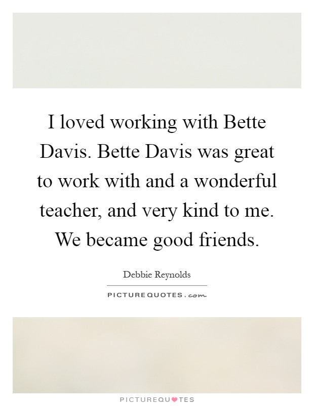I loved working with Bette Davis. Bette Davis was great to work with and a wonderful teacher, and very kind to me. We became good friends Picture Quote #1