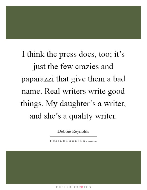 I think the press does, too; it's just the few crazies and paparazzi that give them a bad name. Real writers write good things. My daughter's a writer, and she's a quality writer Picture Quote #1