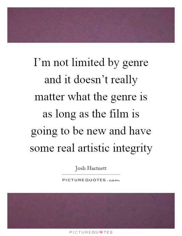 I'm not limited by genre and it doesn't really matter what the genre is as long as the film is going to be new and have some real artistic integrity Picture Quote #1