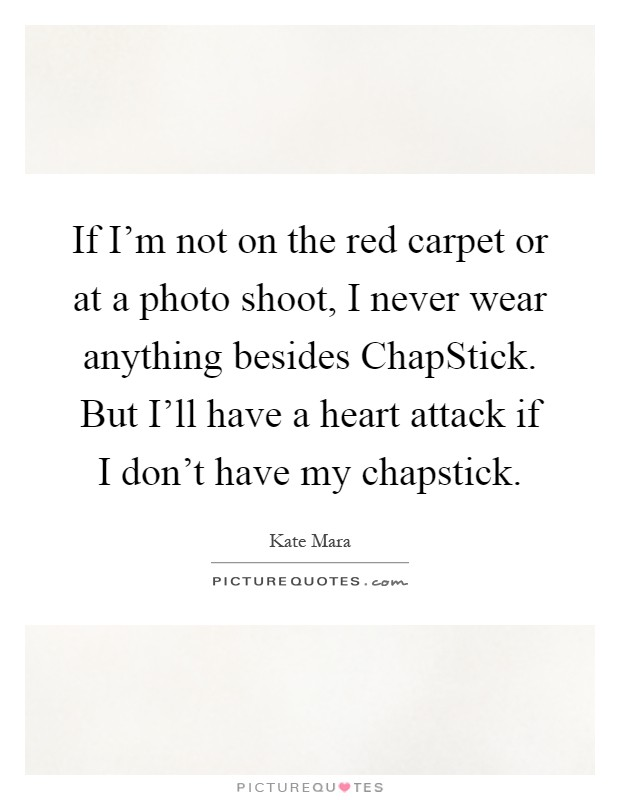 If I'm not on the red carpet or at a photo shoot, I never wear anything besides ChapStick. But I'll have a heart attack if I don't have my chapstick Picture Quote #1
