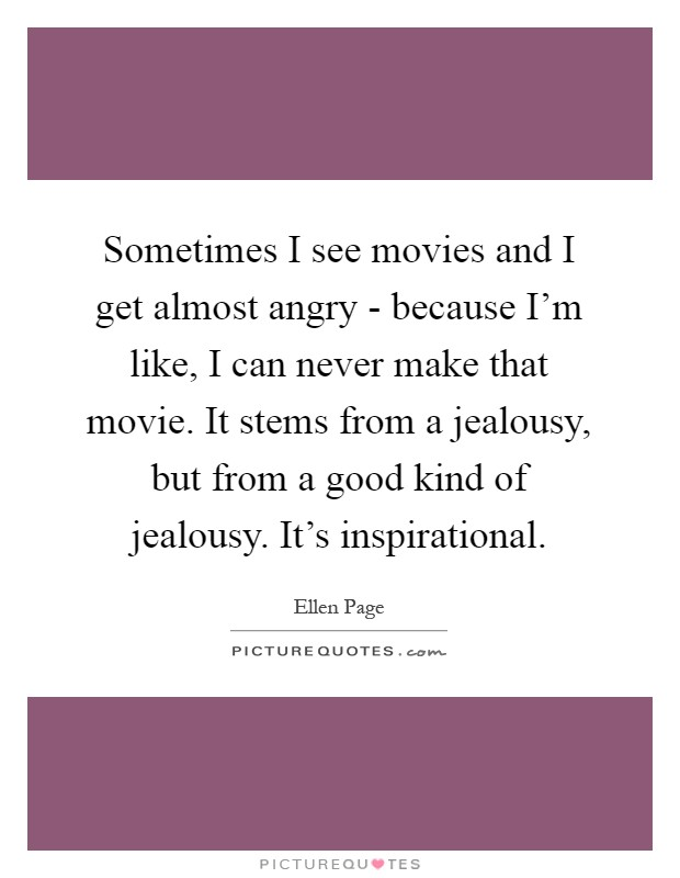 Sometimes I see movies and I get almost angry - because I'm like, I can never make that movie. It stems from a jealousy, but from a good kind of jealousy. It's inspirational Picture Quote #1