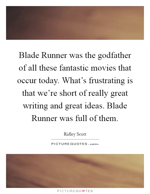 Blade Runner was the godfather of all these fantastic movies that occur today. What's frustrating is that we're short of really great writing and great ideas. Blade Runner was full of them Picture Quote #1