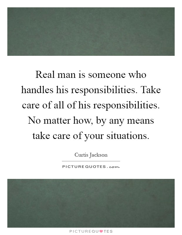 real man is someone who handles his responsibilities take care of all of his responsibilities no matter how by any means take care of your situations
