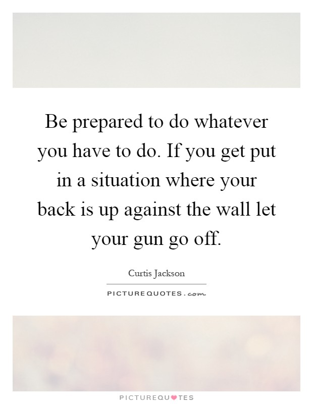 Be prepared to do whatever you have to do. If you get put in a situation where your back is up against the wall let your gun go off Picture Quote #1