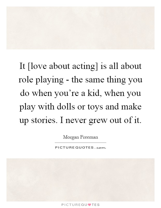 It [love about acting] is all about role playing - the same thing you do when you're a kid, when you play with dolls or toys and make up stories. I never grew out of it Picture Quote #1