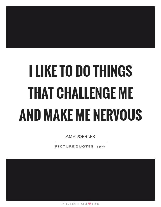 I like to do things that challenge me and make me nervous Picture Quote #1