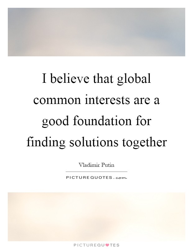 I believe that global common interests are a good foundation for finding solutions together Picture Quote #1