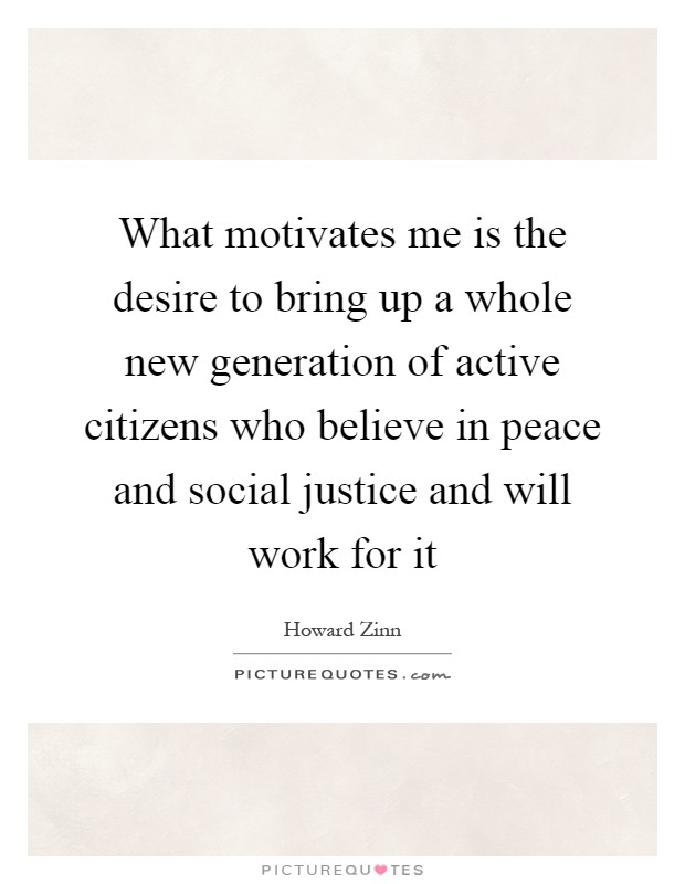 What motivates me is the desire to bring up a whole new generation of active citizens who believe in peace and social justice and will work for it Picture Quote #1