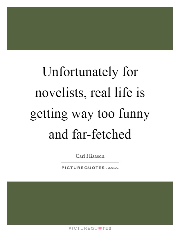 Unfortunately for novelists, real life is getting way too funny and far-fetched Picture Quote #1