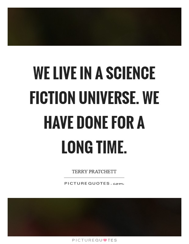 We live in a science fiction universe. We have done for a long time Picture Quote #1