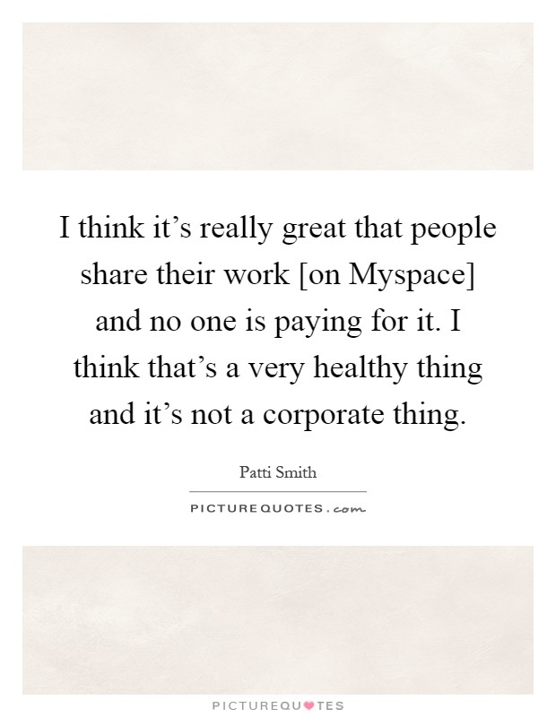 I think it's really great that people share their work [on Myspace] and no one is paying for it. I think that's a very healthy thing and it's not a corporate thing Picture Quote #1