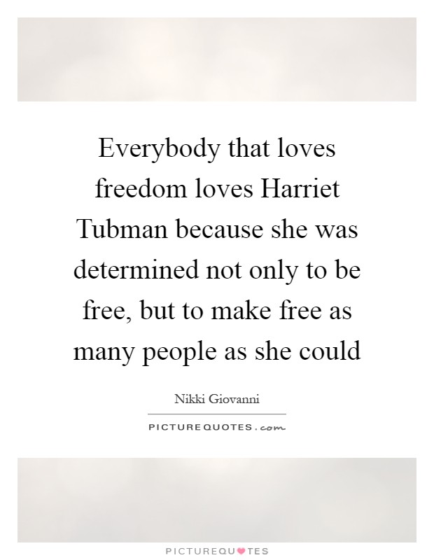 Everybody that loves freedom loves Harriet Tubman because she was determined not only to be free, but to make free as many people as she could Picture Quote #1