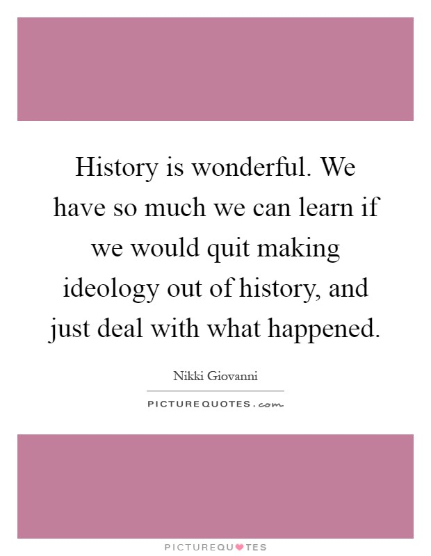 History is wonderful. We have so much we can learn if we would quit making ideology out of history, and just deal with what happened Picture Quote #1