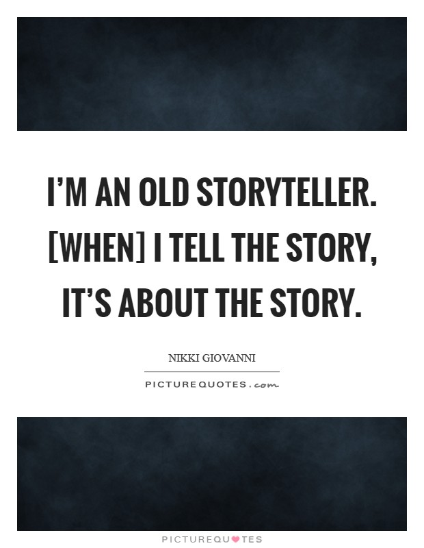I'm an old storyteller. [When] I tell the story, it's about the story Picture Quote #1