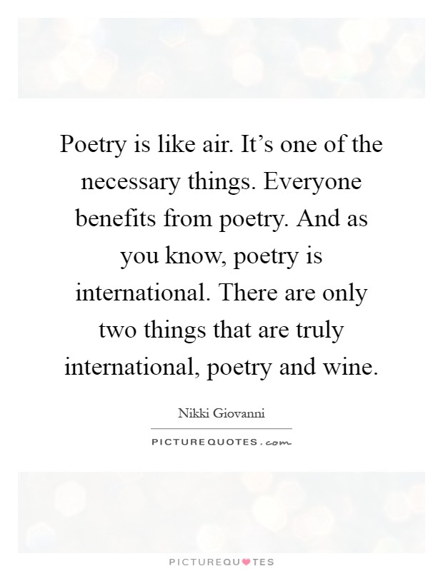 Poetry is like air. It's one of the necessary things. Everyone benefits from poetry. And as you know, poetry is international. There are only two things that are truly international, poetry and wine Picture Quote #1