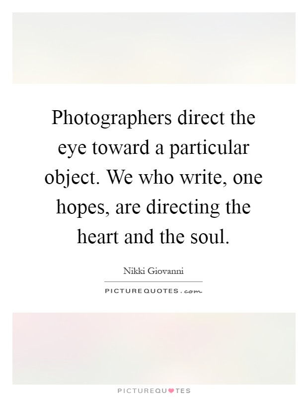 Photographers direct the eye toward a particular object. We who write, one hopes, are directing the heart and the soul Picture Quote #1