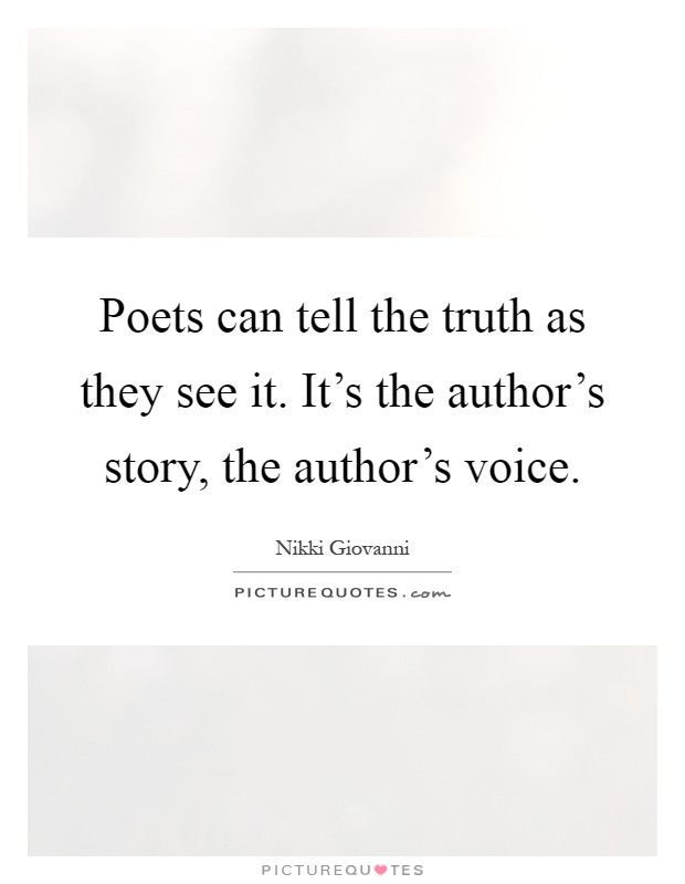 Poets can tell the truth as they see it. It's the author's story, the author's voice Picture Quote #1