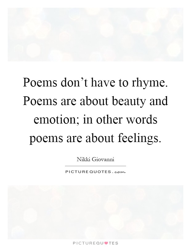 Poems don't have to rhyme. Poems are about beauty and emotion; in other words poems are about feelings Picture Quote #1
