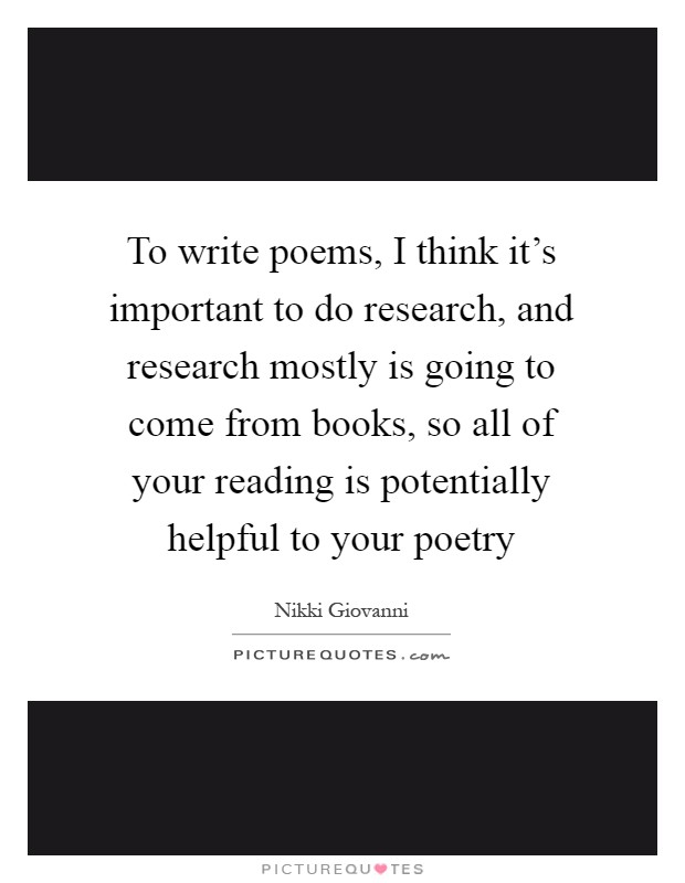 To write poems, I think it's important to do research, and research mostly is going to come from books, so all of your reading is potentially helpful to your poetry Picture Quote #1