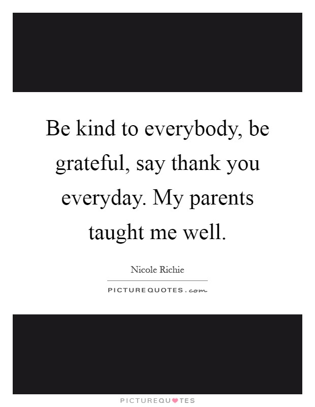 Be kind to everybody, be grateful, say thank you everyday. My parents taught me well Picture Quote #1