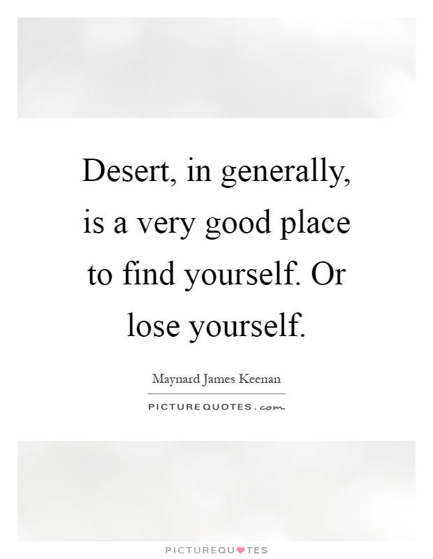 Desert, in generally, is a very good place to find yourself. Or lose yourself Picture Quote #1