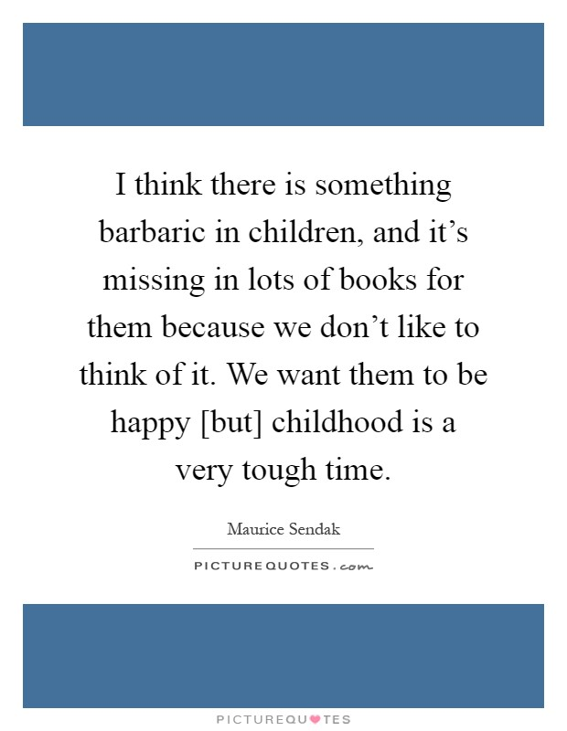 I think there is something barbaric in children, and it's missing in lots of books for them because we don't like to think of it. We want them to be happy [but] childhood is a very tough time Picture Quote #1