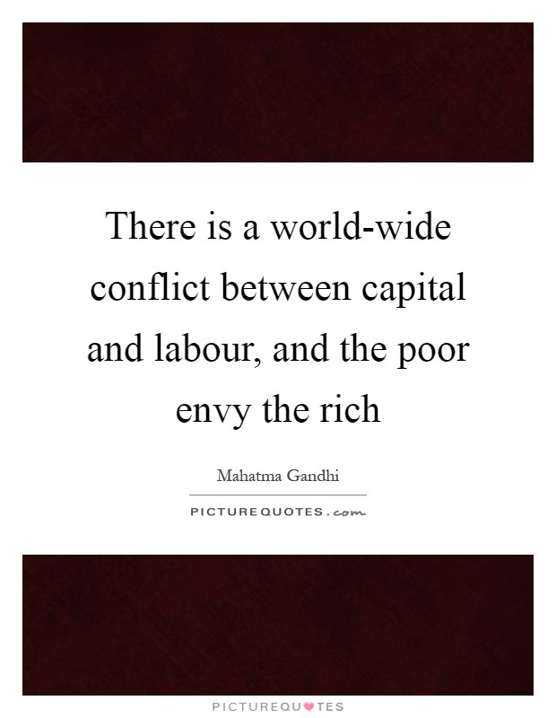 There is a world-wide conflict between capital and labour, and the poor envy the rich Picture Quote #1