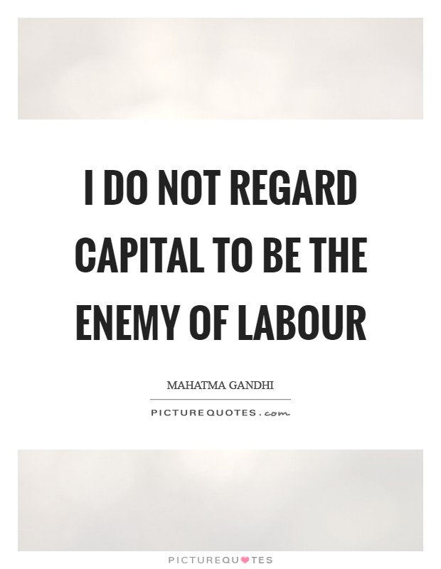 I do not regard capital to be the enemy of labour Picture Quote #1