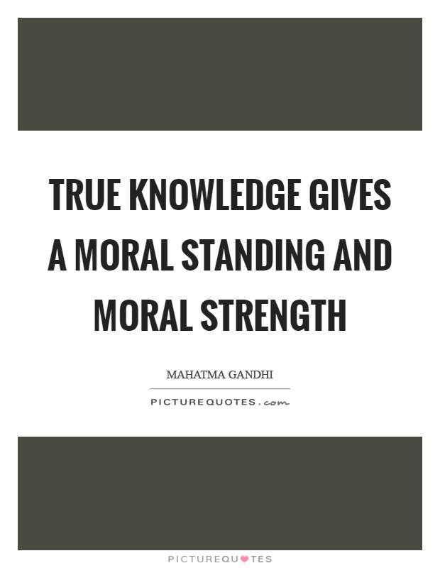 True knowledge gives a moral standing and moral strength Picture Quote #1