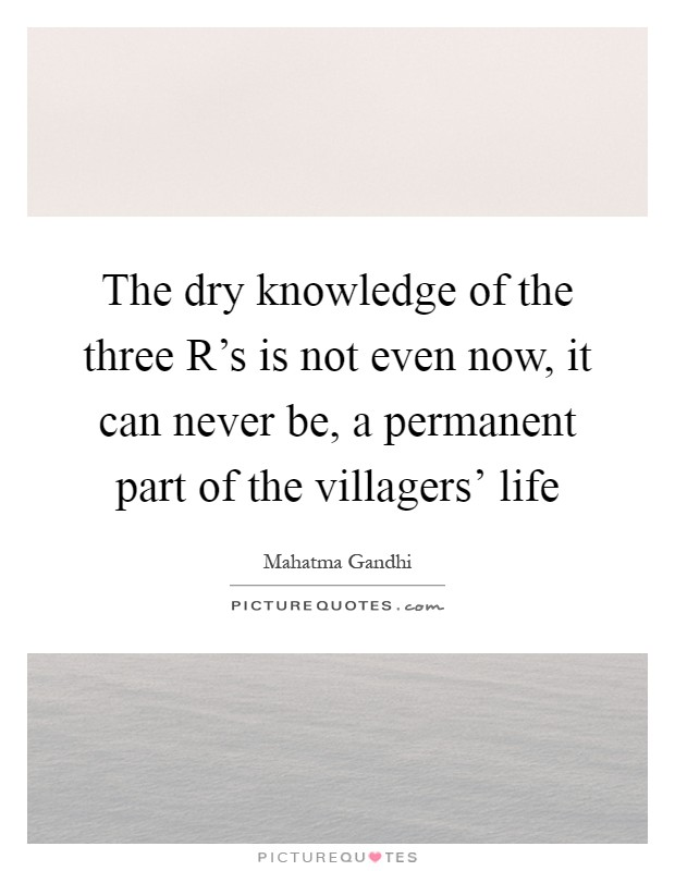 The dry knowledge of the three R's is not even now, it can never be, a permanent part of the villagers' life Picture Quote #1